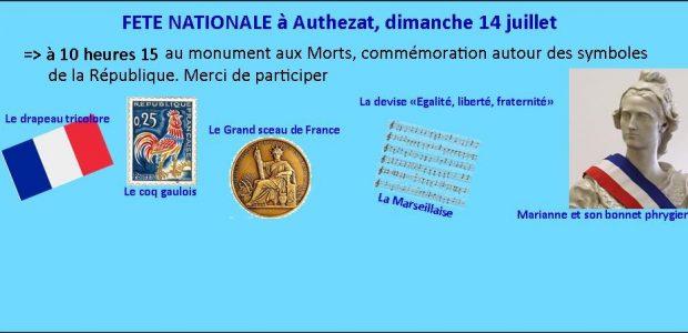 Dimanche 14 juillet à Authezat Dimanche 14 juillet, à 10 heures 15, autour du monument aux Morts et des symboles républicains que sont La Marseillaise, les drapeaux tricolores, nous commémorerons la fête nationale en France.  Cette journée a été choisie en juillet 1880 par le gouvernement de l'époque. … Elle commémore deux dates : la Prise [...]